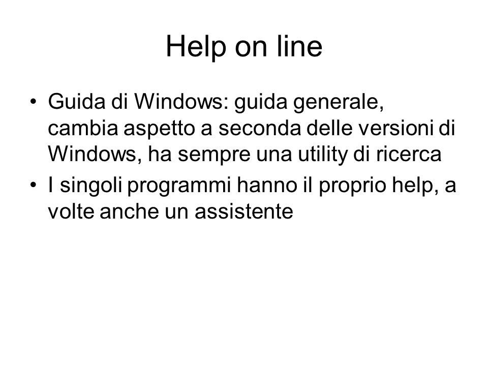 Help on line Guida di Windows: guida generale, cambia aspetto a seconda delle versioni di Windows, ha sempre una utility di ricerca.