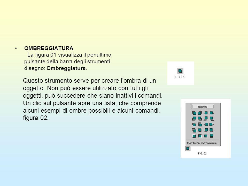 OMBREGGIATURA La figura 01 visualizza il penultimo pulsante della barra degli strumenti disegno: Ombreggiatura.