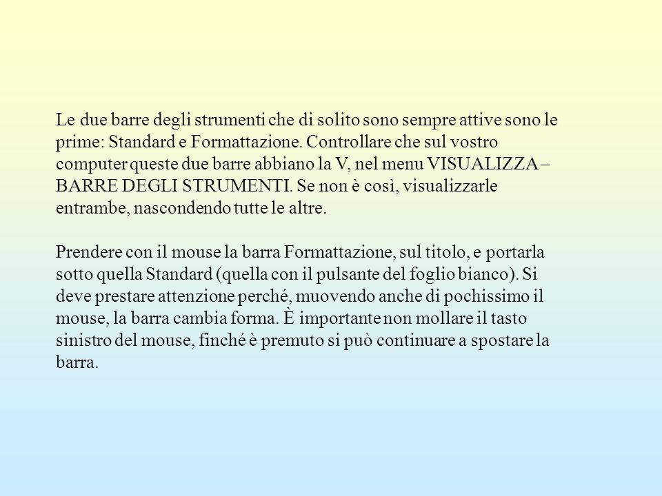 Le due barre degli strumenti che di solito sono sempre attive sono le prime: Standard e Formattazione. Controllare che sul vostro computer queste due barre abbiano la V, nel menu VISUALIZZA – BARRE DEGLI STRUMENTI. Se non è così, visualizzarle entrambe, nascondendo tutte le altre.
