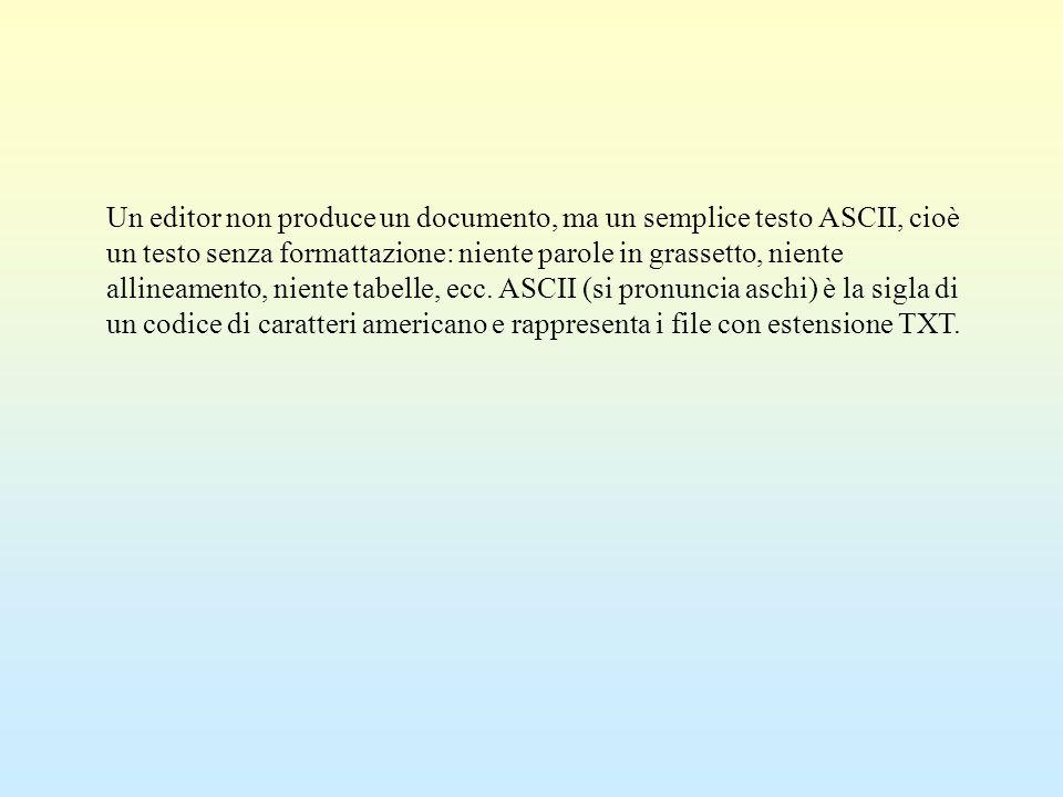 Un editor non produce un documento, ma un semplice testo ASCII, cioè un testo senza formattazione: niente parole in grassetto, niente allineamento, niente tabelle, ecc.