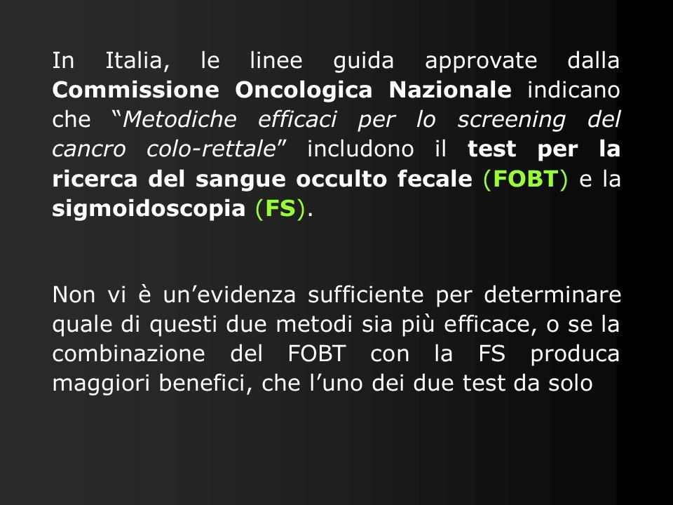 In Italia, le linee guida approvate dalla Commissione Oncologica Nazionale indicano che Metodiche efficaci per lo screening del cancro colo-rettale includono il test per la ricerca del sangue occulto fecale (FOBT) e la sigmoidoscopia (FS).