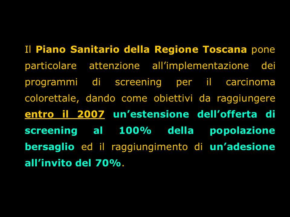 Il Piano Sanitario della Regione Toscana pone particolare attenzione all'implementazione dei programmi di screening per il carcinoma colorettale, dando come obiettivi da raggiungere entro il 2007 un'estensione dell'offerta di screening al 100% della popolazione bersaglio ed il raggiungimento di un'adesione all'invito del 70%.