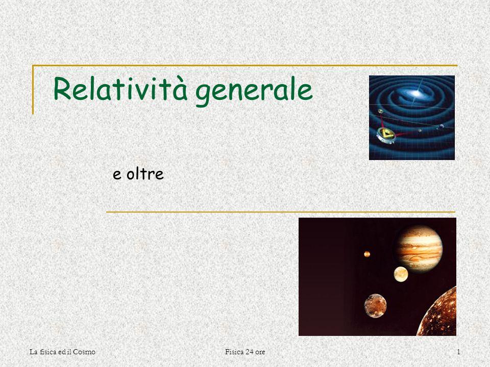 Relatività generale e oltre La fisica ed il Cosmo Fisica 24 ore