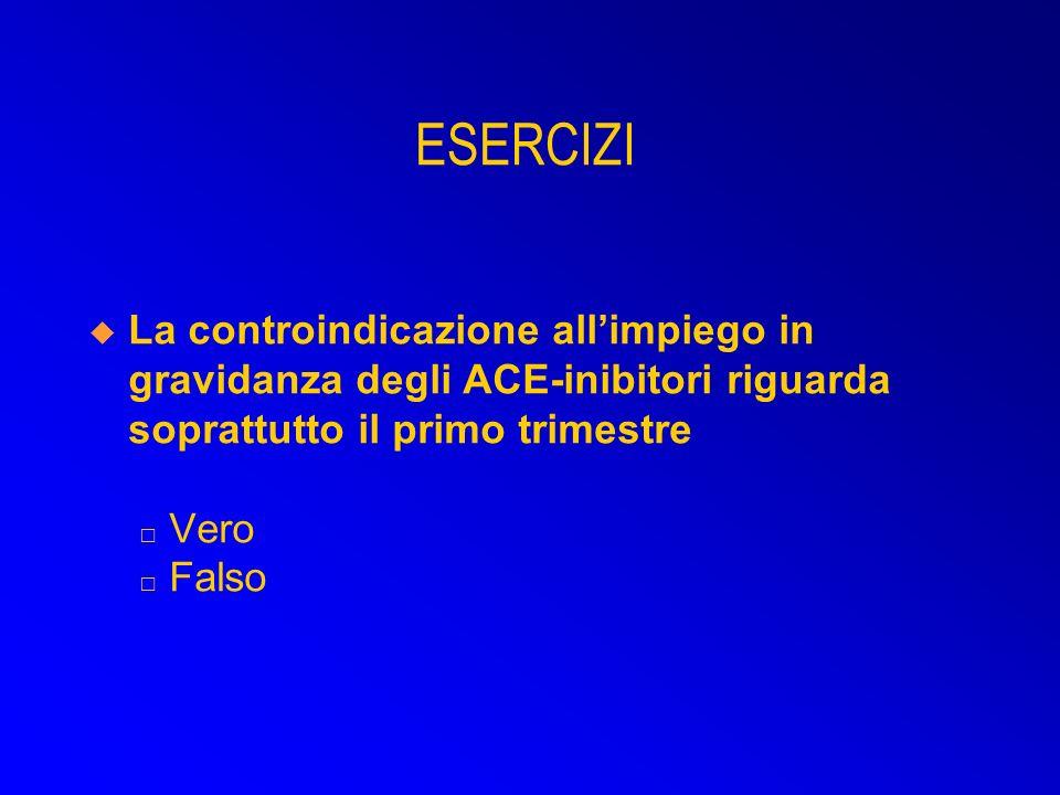 ESERCIZI La controindicazione all'impiego in gravidanza degli ACE-inibitori riguarda soprattutto il primo trimestre □ Vero □ Falso.