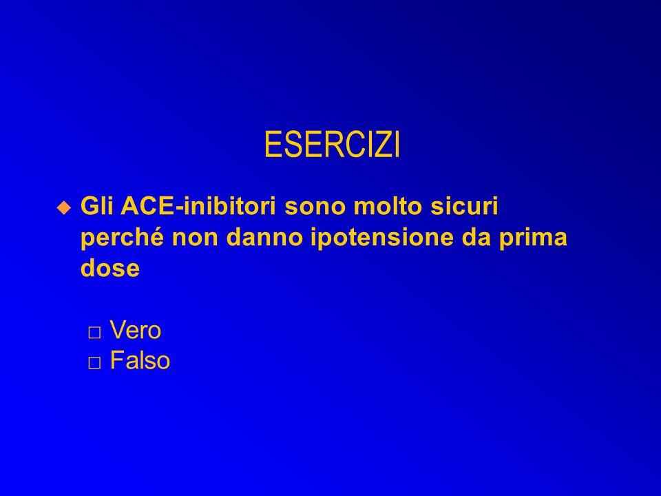 ESERCIZI Gli ACE-inibitori sono molto sicuri perché non danno ipotensione da prima dose □ Vero □ Falso.