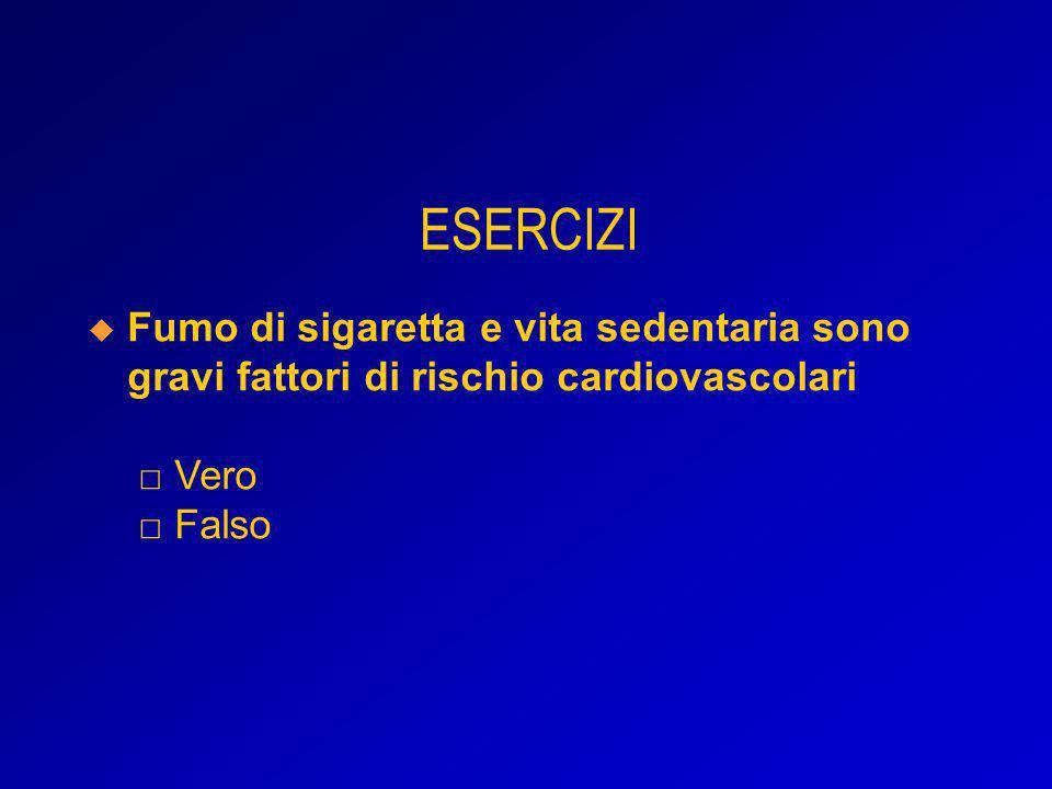 ESERCIZI Fumo di sigaretta e vita sedentaria sono gravi fattori di rischio cardiovascolari □ Vero □ Falso.