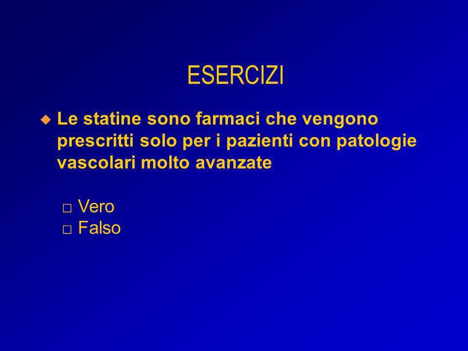 ESERCIZI Le statine sono farmaci che vengono prescritti solo per i pazienti con patologie vascolari molto avanzate □ Vero □ Falso.