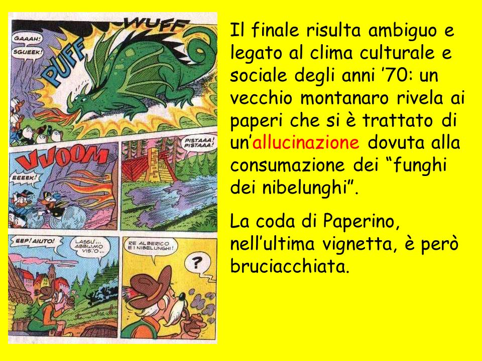 Il finale risulta ambiguo e legato al clima culturale e sociale degli anni '70: un vecchio montanaro rivela ai paperi che si è trattato di un'allucinazione dovuta alla consumazione dei funghi dei nibelunghi .