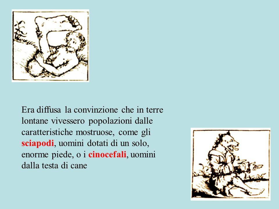 Era diffusa la convinzione che in terre lontane vivessero popolazioni dalle caratteristiche mostruose, come gli sciapodi, uomini dotati di un solo, enorme piede, o i cinocefali, uomini dalla testa di cane