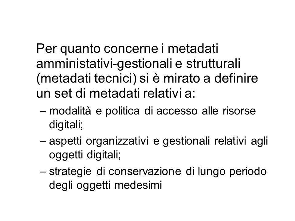 Per quanto concerne i metadati amministativi-gestionali e strutturali (metadati tecnici) si è mirato a definire un set di metadati relativi a: