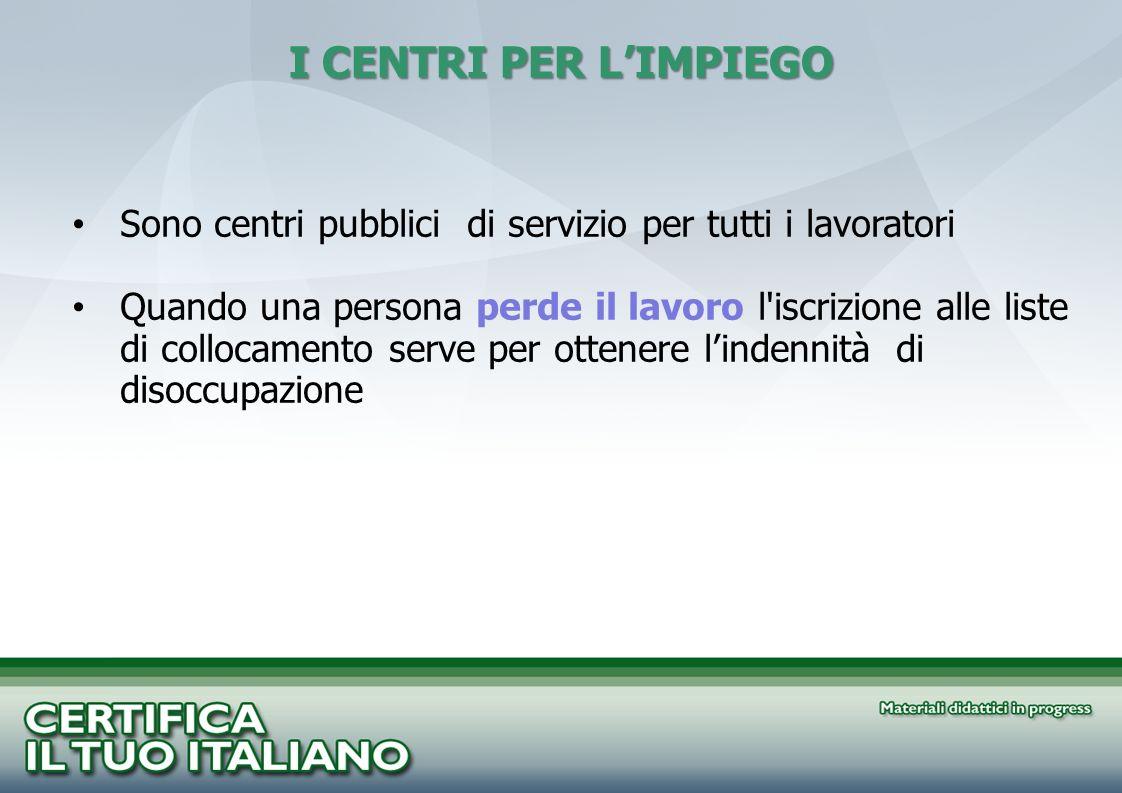 I CENTRI PER L'IMPIEGO Sono centri pubblici di servizio per tutti i lavoratori.
