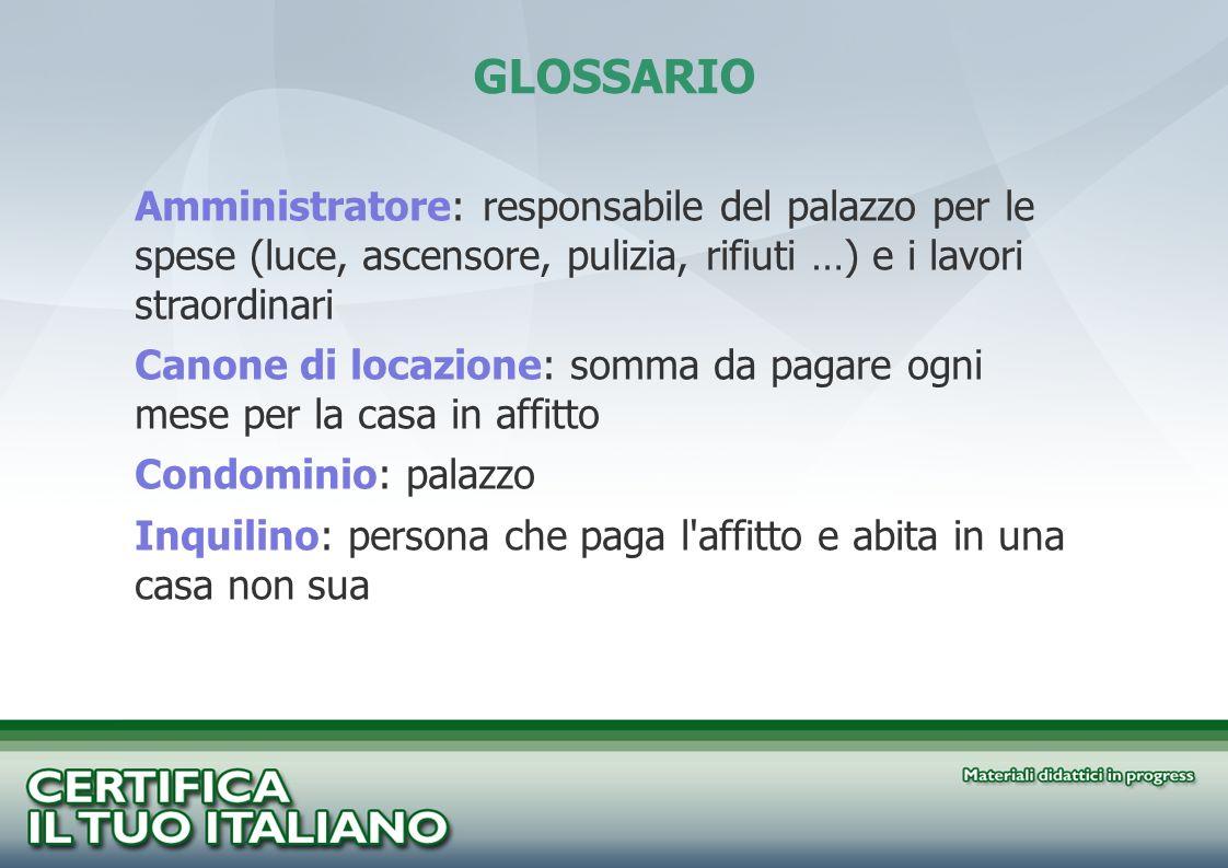 GLOSSARIO Amministratore: responsabile del palazzo per le spese (luce, ascensore, pulizia, rifiuti …) e i lavori straordinari.