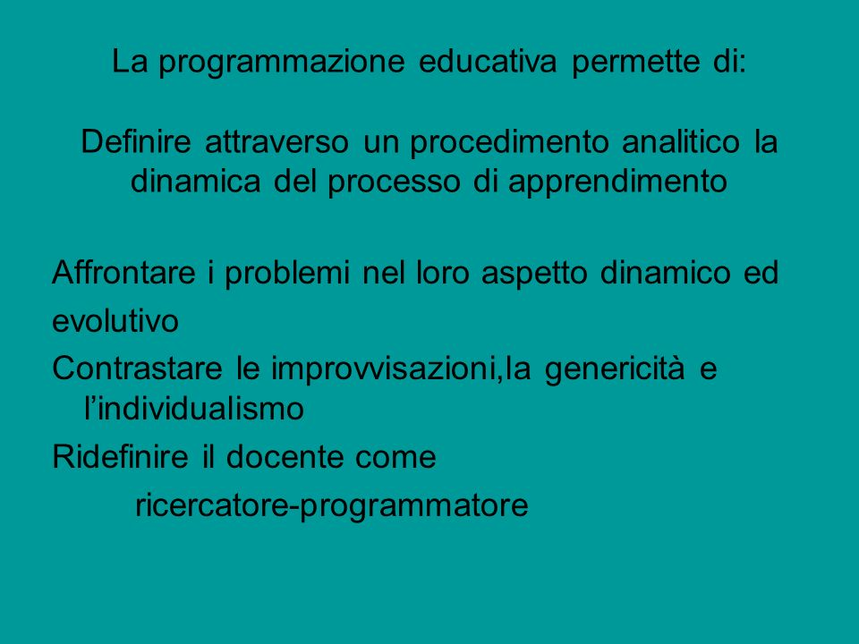 La programmazione educativa permette di: Definire attraverso un procedimento analitico la dinamica del processo di apprendimento
