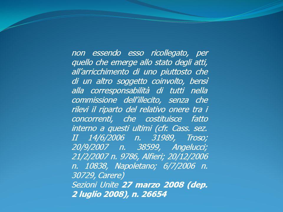 non essendo esso ricollegato, per quello che emerge allo stato degli atti, all'arricchimento di uno piuttosto che di un altro soggetto coinvolto, bensì alla corresponsabilità di tutti nella commissione dell'illecito, senza che rilevi il riparto del relativo onere tra i concorrenti, che costituisce fatto interno a questi ultimi (cfr. Cass. sez. II 14/6/2006 n. 31989, Troso; 20/9/2007 n. 38599, Angelucci; 21/2/2007 n. 9786, Alfieri; 20/12/2006 n. 10838, Napoletano; 6/7/2006 n. 30729, Carere)