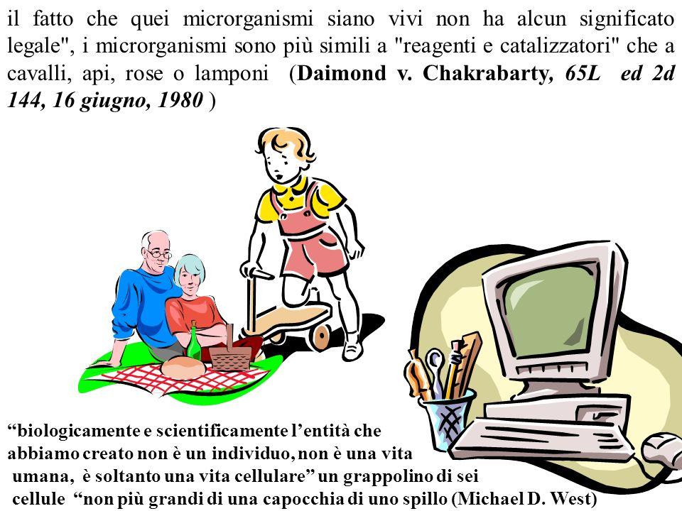 il fatto che quei microrganismi siano vivi non ha alcun significato legale , i microrganismi sono più simili a reagenti e catalizzatori che a cavalli, api, rose o lamponi (Daimond v. Chakrabarty, 65L ed 2d 144, 16 giugno, 1980 )