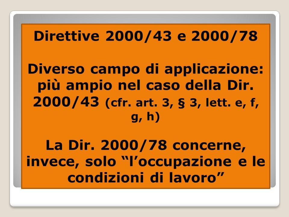 Direttive 2000/43 e 2000/78 Diverso campo di applicazione: più ampio nel caso della Dir. 2000/43 (cfr. art. 3, § 3, lett. e, f, g, h)