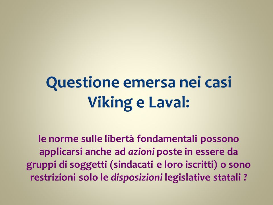Questione emersa nei casi Viking e Laval: le norme sulle libertà fondamentali possono applicarsi anche ad azioni poste in essere da gruppi di soggetti (sindacati e loro iscritti) o sono restrizioni solo le disposizioni legislative statali