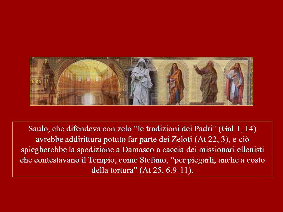 Saulo, che difendeva con zelo le tradizioni dei Padri (Gal 1, 14) avrebbe addirittura potuto far parte dei Zeloti (At 22, 3), e ciò spiegherebbe la spedizione a Damasco a caccia dei missionari ellenisti che contestavano il Tempio, come Stefano, per piegarli, anche a costo della tortura (At 25, 6.9-11).