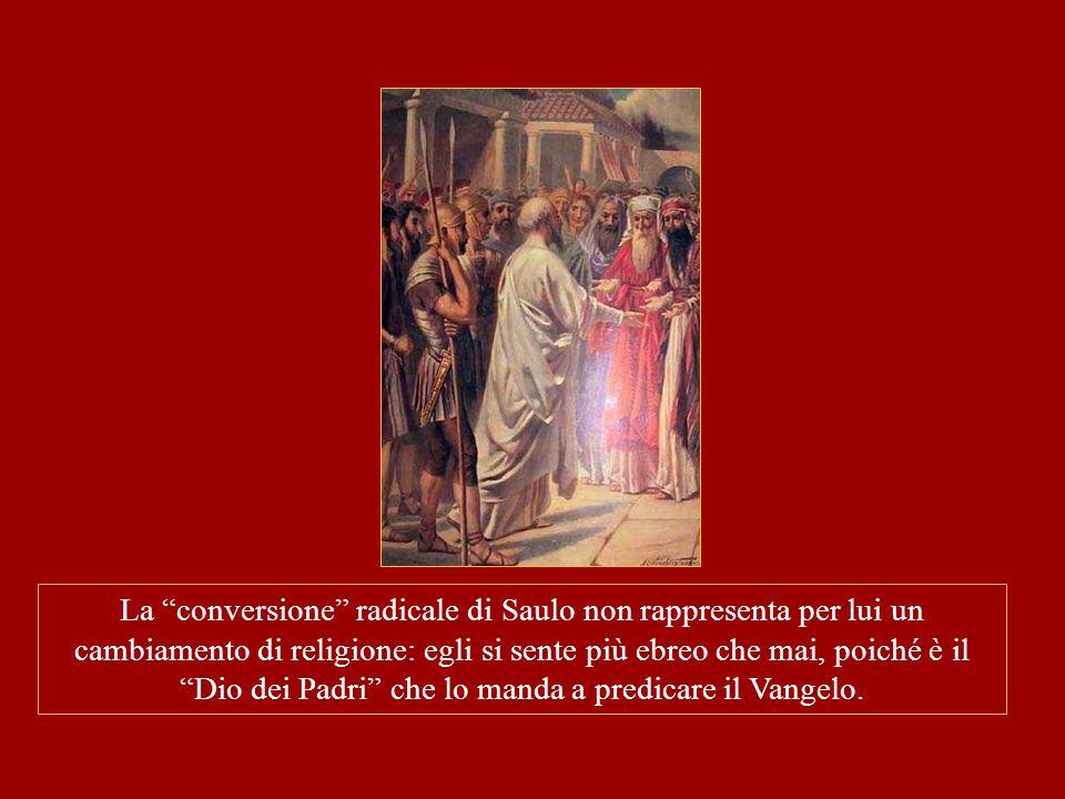 La conversione radicale di Saulo non rappresenta per lui un cambiamento di religione: egli si sente più ebreo che mai, poiché è il Dio dei Padri che lo manda a predicare il Vangelo.