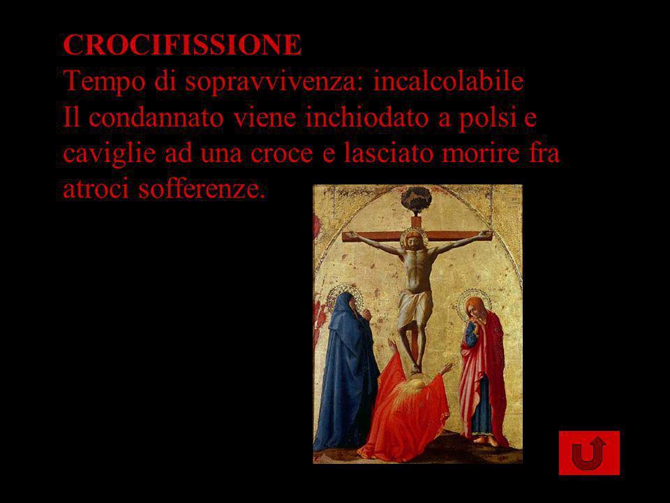 CROCIFISSIONE Tempo di sopravvivenza: incalcolabile Il condannato viene inchiodato a polsi e caviglie ad una croce e lasciato morire fra atroci sofferenze.