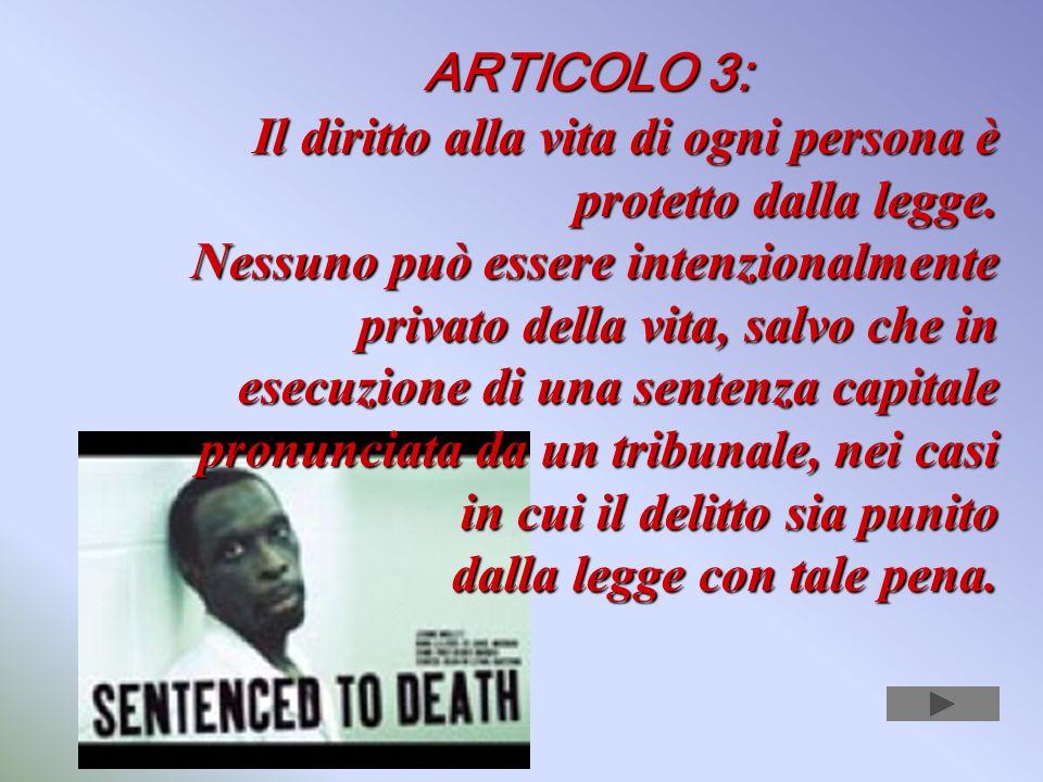 ARTICOLO 3:Il diritto alla vita di ogni persona è protetto dalla legge.