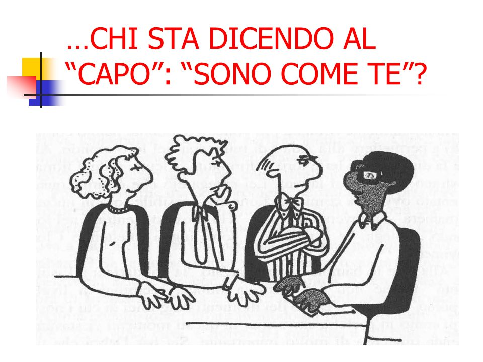 …CHI STA DICENDO AL CAPO : SONO COME TE
