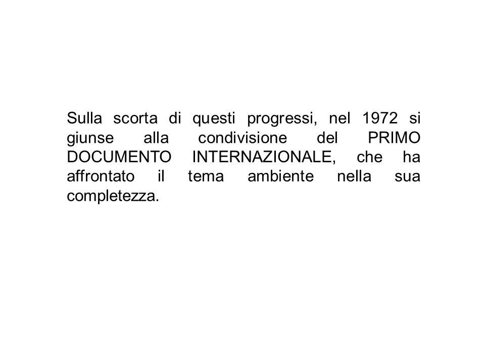 Sulla scorta di questi progressi, nel 1972 si giunse alla condivisione del PRIMO DOCUMENTO INTERNAZIONALE, che ha affrontato il tema ambiente nella sua completezza.