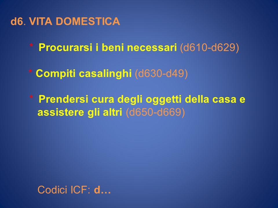 d6. VITA DOMESTICA * Procurarsi i beni necessari (d610-d629) * Compiti casalinghi (d630-d49)