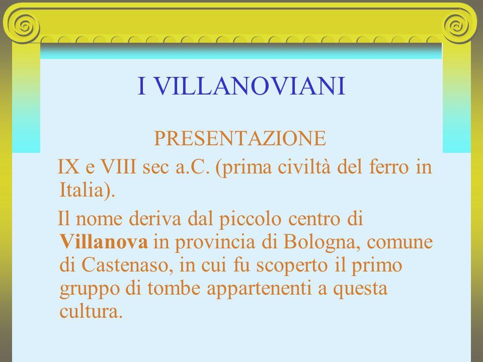 I VILLANOVIANI IX e VIII sec a.C. (prima civiltà del ferro in Italia).
