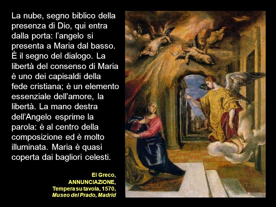 La nube, segno biblico della presenza di Dio, qui entra dalla porta: l'angelo si presenta a Maria dal basso. È il segno del dialogo. La libertà del consenso di Maria è uno dei capisaldi della fede cristiana; è un elemento essenziale dell'amore, la libertà. La mano destra dell'Angelo esprime la parola: è al centro della composizione ed è molto illuminata. Maria è quasi coperta dai bagliori celesti.