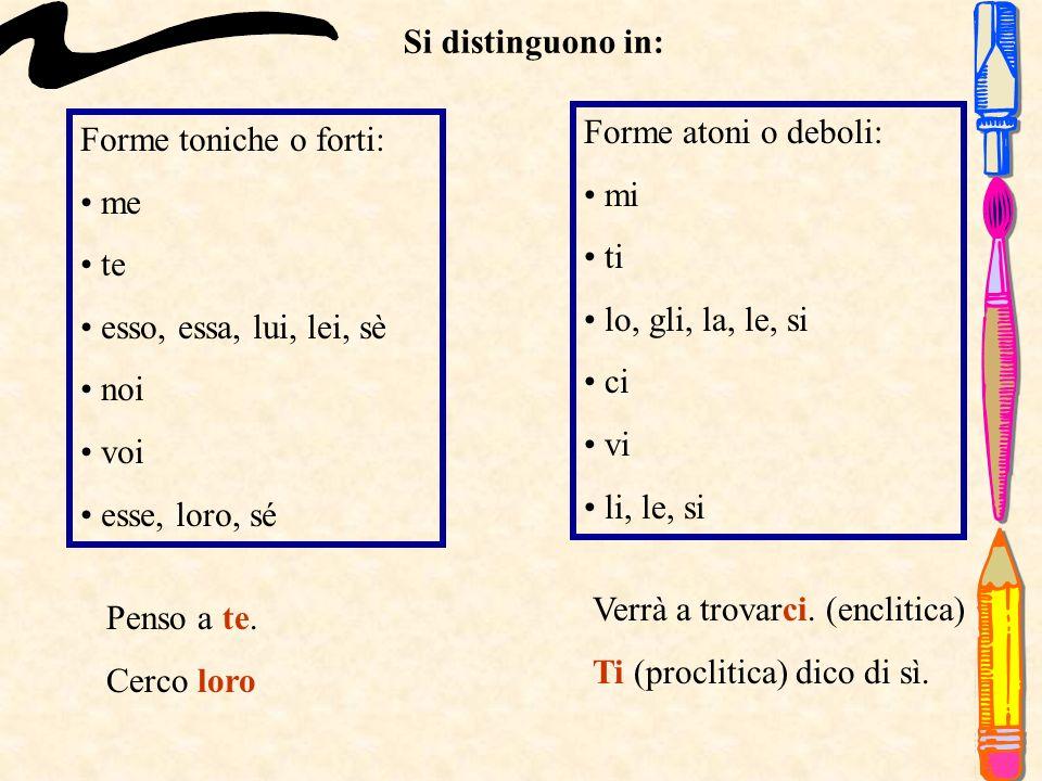 Si distinguono in: Forme atoni o deboli: mi. ti. lo, gli, la, le, si. ci. vi. li, le, si. Forme toniche o forti: