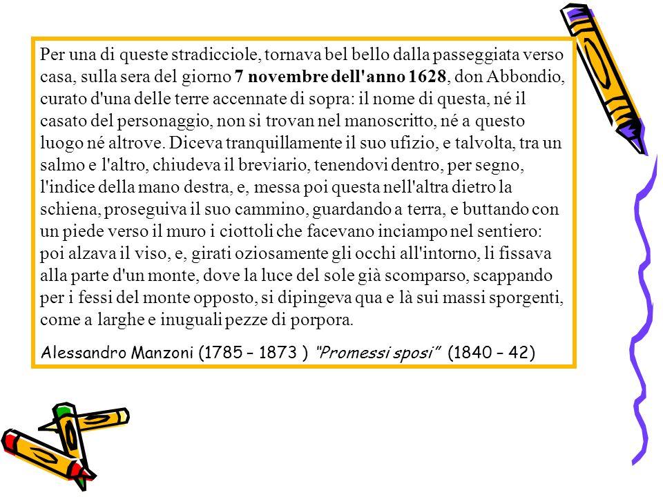 Per una di queste stradicciole, tornava bel bello dalla passeggiata verso casa, sulla sera del giorno 7 novembre dell anno 1628, don Abbondio, curato d una delle terre accennate di sopra: il nome di questa, né il casato del personaggio, non si trovan nel manoscritto, né a questo luogo né altrove. Diceva tranquillamente il suo ufizio, e talvolta, tra un salmo e l altro, chiudeva il breviario, tenendovi dentro, per segno, l indice della mano destra, e, messa poi questa nell altra dietro la schiena, proseguiva il suo cammino, guardando a terra, e buttando con un piede verso il muro i ciottoli che facevano inciampo nel sentiero: poi alzava il viso, e, girati oziosamente gli occhi all intorno, li fissava alla parte d un monte, dove la luce del sole già scomparso, scappando per i fessi del monte opposto, si dipingeva qua e là sui massi sporgenti, come a larghe e inuguali pezze di porpora.