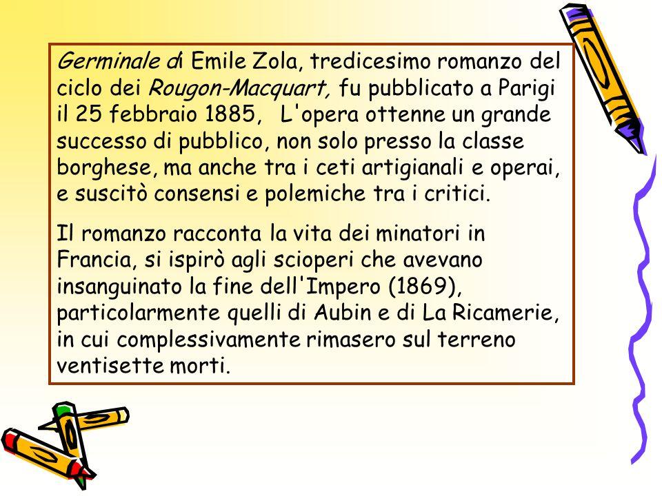 Germinale di Emile Zola, tredicesimo romanzo del ciclo dei Rougon-Macquart, fu pubblicato a Parigi il 25 febbraio 1885, L opera ottenne un grande successo di pubblico, non solo presso la classe borghese, ma anche tra i ceti artigianali e operai, e suscitò consensi e polemiche tra i critici.