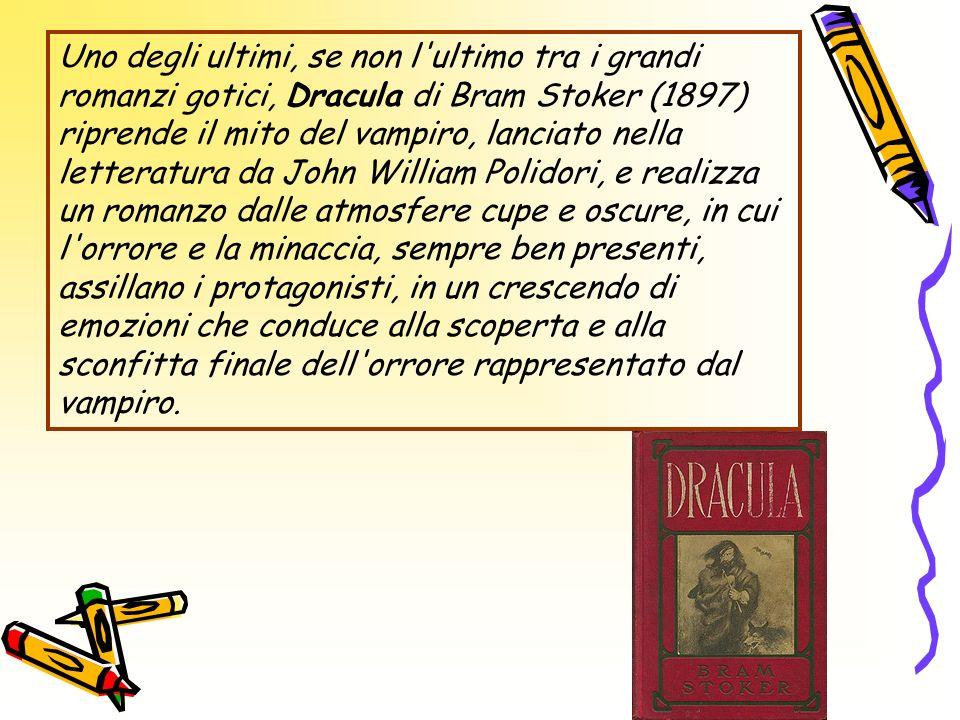 Uno degli ultimi, se non l ultimo tra i grandi romanzi gotici, Dracula di Bram Stoker (1897) riprende il mito del vampiro, lanciato nella letteratura da John William Polidori, e realizza un romanzo dalle atmosfere cupe e oscure, in cui l orrore e la minaccia, sempre ben presenti, assillano i protagonisti, in un crescendo di emozioni che conduce alla scoperta e alla sconfitta finale dell orrore rappresentato dal vampiro.