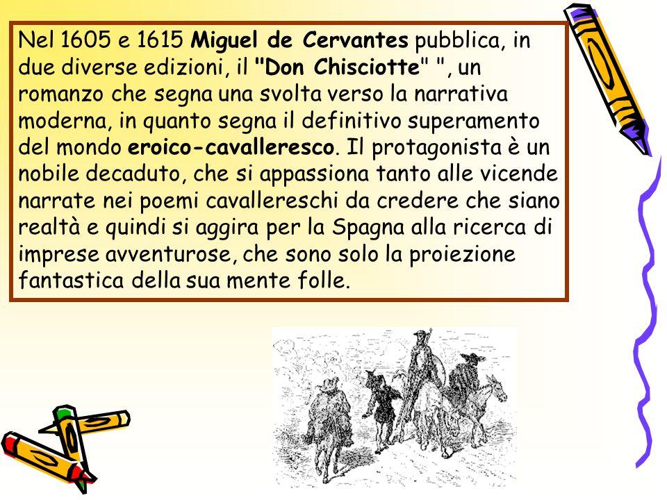 Nel 1605 e 1615 Miguel de Cervantes pubblica, in due diverse edizioni, il Don Chisciotte , un romanzo che segna una svolta verso la narrativa moderna, in quanto segna il definitivo superamento del mondo eroico-cavalleresco.