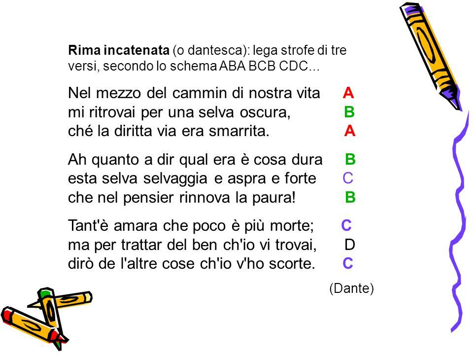 Rima incatenata (o dantesca): lega strofe di tre versi, secondo lo schema ABA BCB CDC...