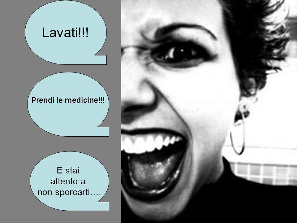 Lavati!!! Prendi le medicine!!! E stai attento a non sporcarti….
