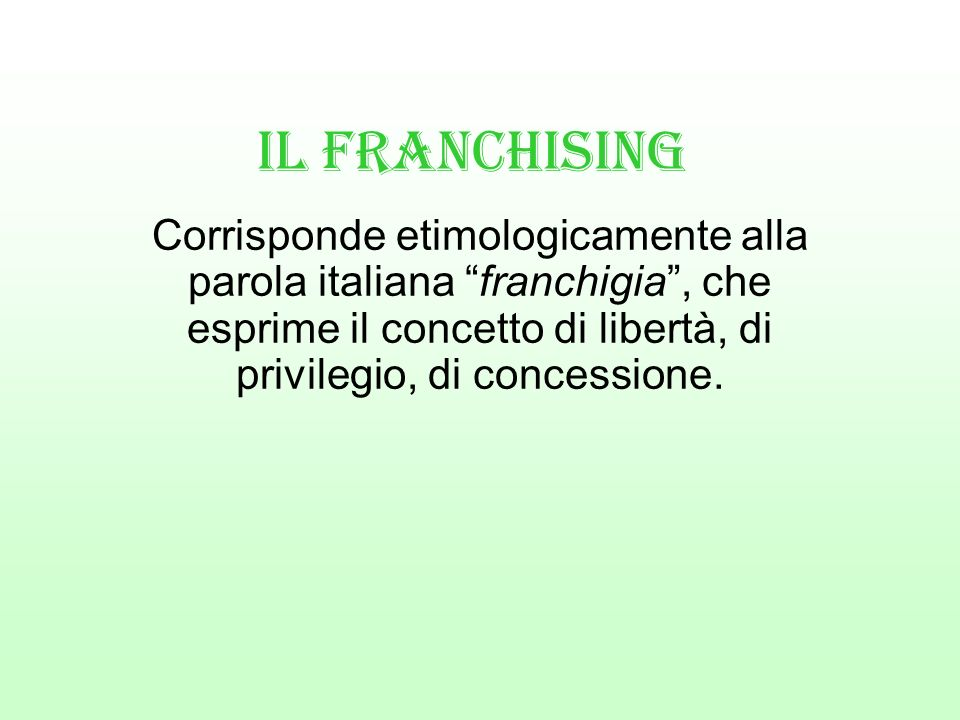 Il Franchising Corrisponde etimologicamente alla parola italiana franchigia , che esprime il concetto di libertà, di privilegio, di concessione.
