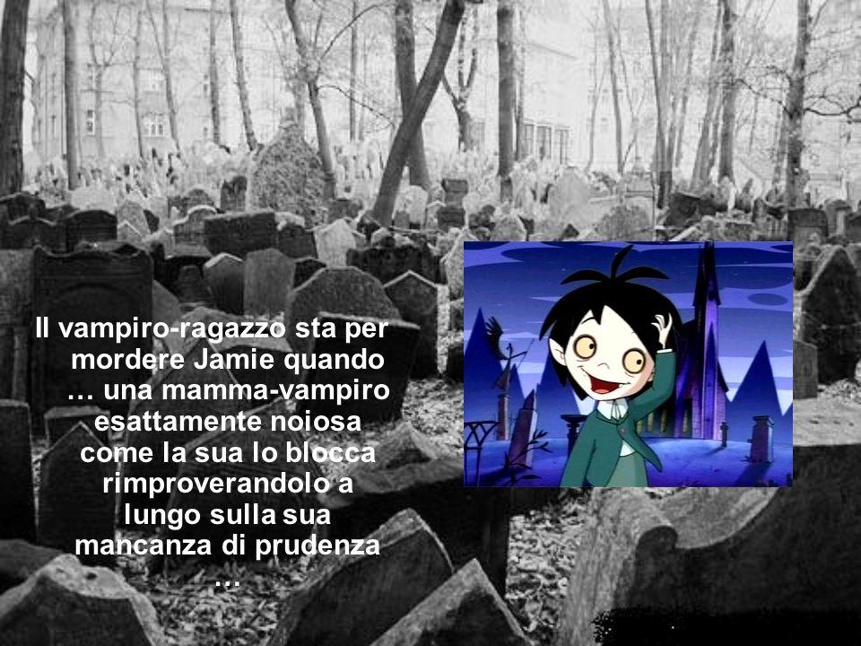 Il vampiro-ragazzo sta per mordere Jamie quando … una mamma-vampiro esattamente noiosa come la sua lo blocca rimproverandolo a lungo sulla sua mancanza di prudenza …