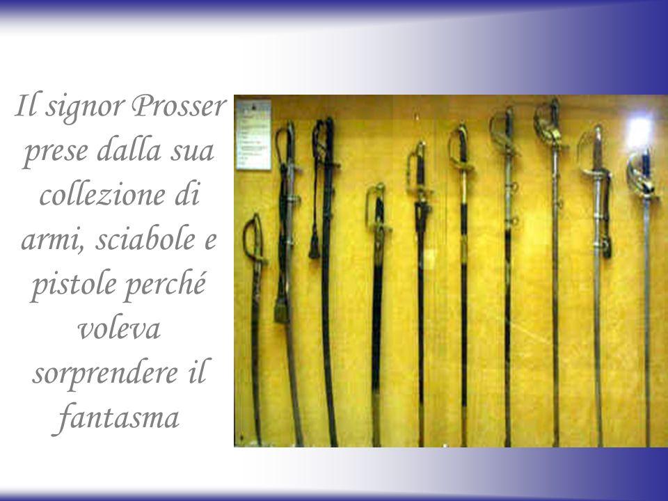 Il signor Prosser prese dalla sua collezione di armi, sciabole e pistole perché voleva sorprendere il fantasma