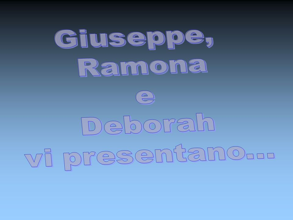 Giuseppe, Ramona e Deborah vi presentano...