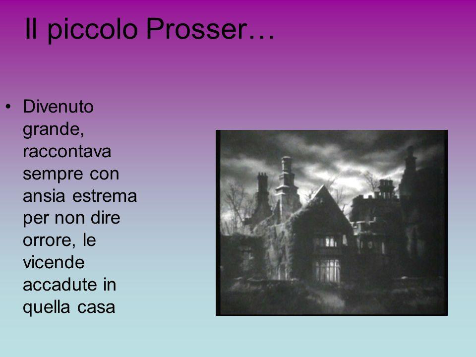 Il piccolo Prosser… Divenuto grande, raccontava sempre con ansia estrema per non dire orrore, le vicende accadute in quella casa.