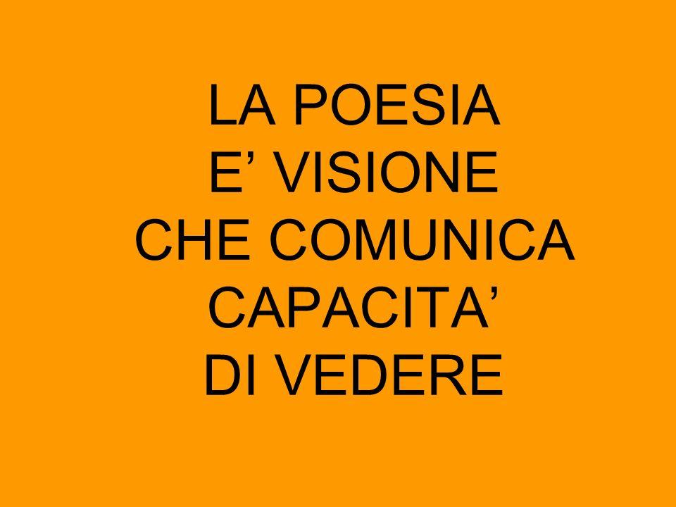 LA POESIA E' VISIONE CHE COMUNICA CAPACITA' DI VEDERE