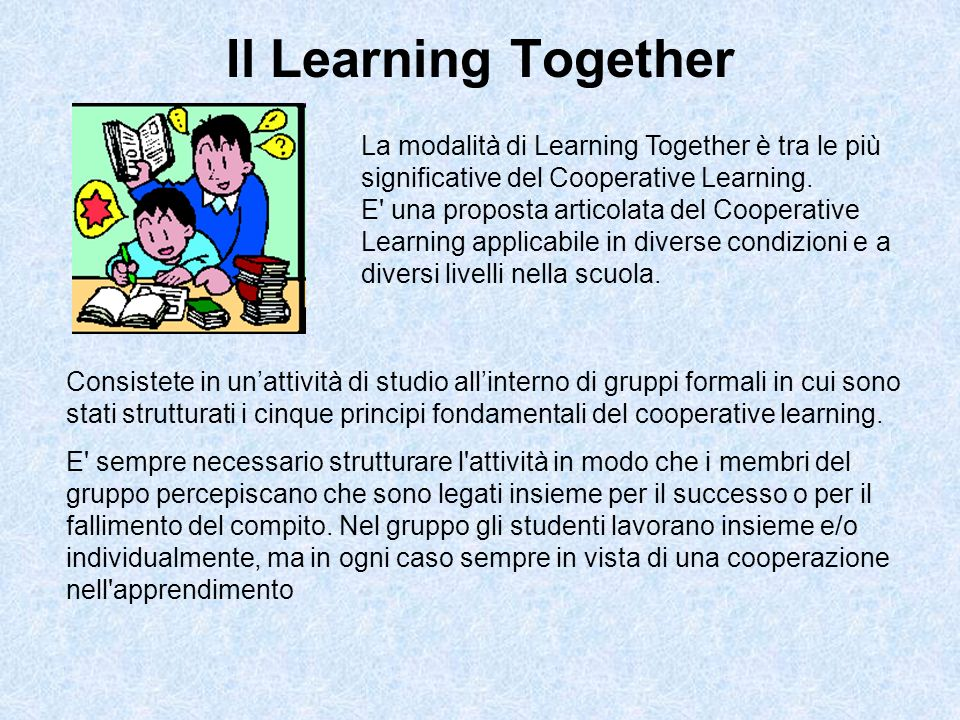 Il Learning Together La modalità di Learning Together è tra le più significative del Cooperative Learning.