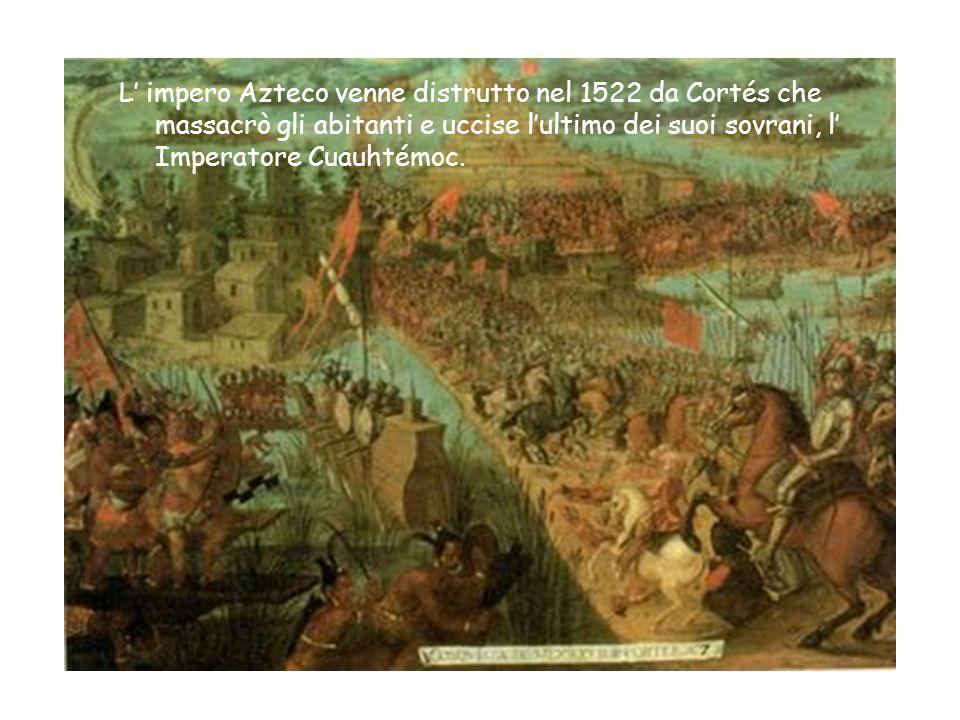 L' impero Azteco venne distrutto nel 1522 da Cortés che massacrò gli abitanti e uccise l'ultimo dei suoi sovrani, l' Imperatore Cuauhtémoc.