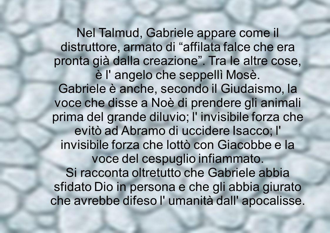 Nel Talmud, Gabriele appare come il distruttore, armato di affilata falce che era pronta già dalla creazione . Tra le altre cose, è l angelo che seppellì Mosè.