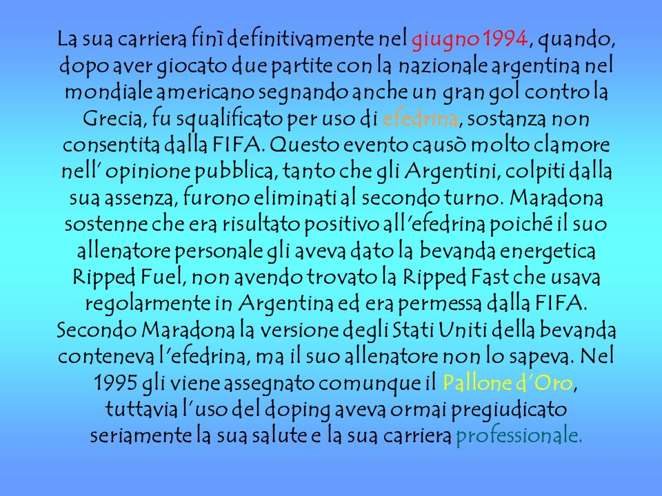 La sua carriera finì definitivamente nel giugno 1994, quando, dopo aver giocato due partite con la nazionale argentina nel mondiale americano segnando anche un gran gol contro la Grecia, fu squalificato per uso di efedrina, sostanza non consentita dalla FIFA.