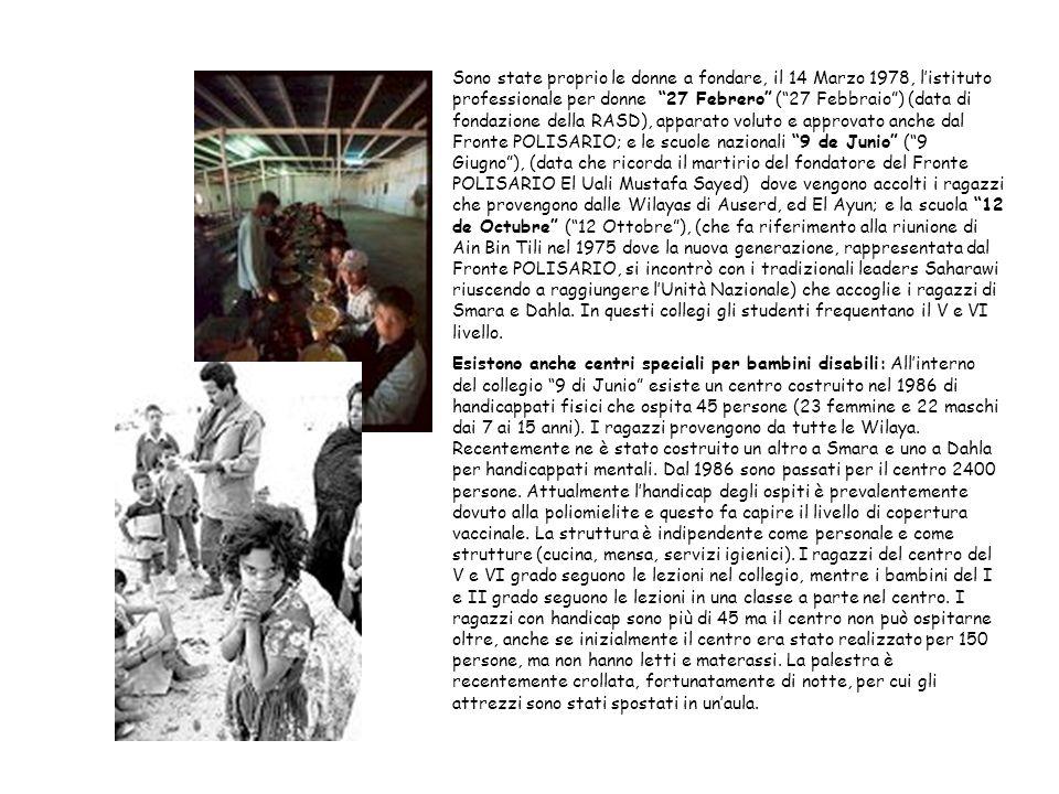 Sono state proprio le donne a fondare, il 14 Marzo 1978, l'istituto professionale per donne 27 Febrero ( 27 Febbraio ) (data di fondazione della RASD), apparato voluto e approvato anche dal Fronte POLISARIO; e le scuole nazionali 9 de Junio ( 9 Giugno ), (data che ricorda il martirio del fondatore del Fronte POLISARIO El Uali Mustafa Sayed) dove vengono accolti i ragazzi che provengono dalle Wilayas di Auserd, ed El Ayun; e la scuola 12 de Octubre ( 12 Ottobre ), (che fa riferimento alla riunione di Ain Bin Tili nel 1975 dove la nuova generazione, rappresentata dal Fronte POLISARIO, si incontrò con i tradizionali leaders Saharawi riuscendo a raggiungere l'Unità Nazionale) che accoglie i ragazzi di Smara e Dahla. In questi collegi gli studenti frequentano il V e VI livello.