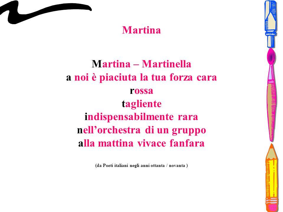 Martina Martina – Martinella a noi è piaciuta la tua forza cara rossa tagliente indispensabilmente rara nell'orchestra di un gruppo alla mattina vivace fanfara (da Poeti italiani negli anni ottanta / novanta )