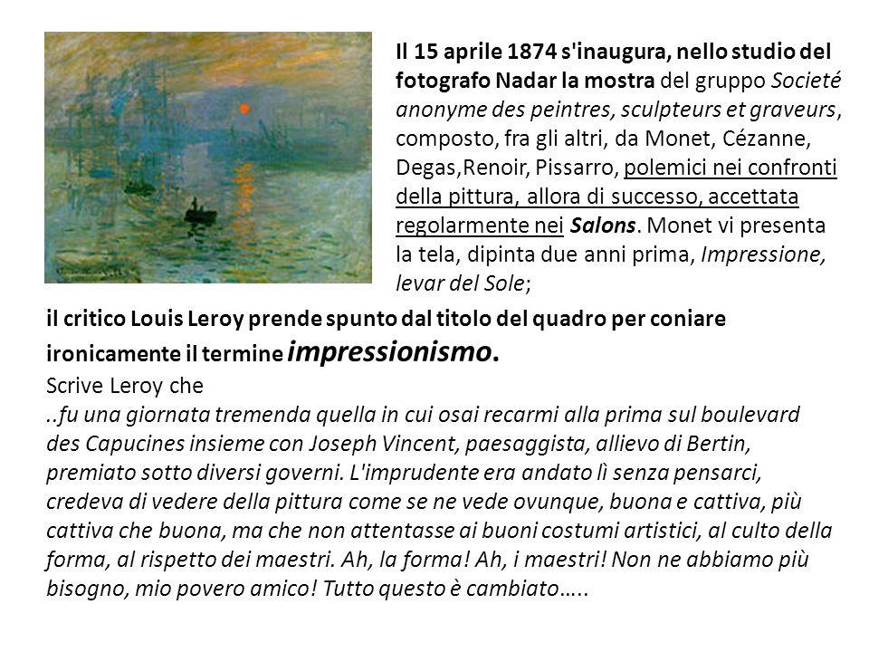 Il 15 aprile 1874 s inaugura, nello studio del fotografo Nadar la mostra del gruppo Societé anonyme des peintres, sculpteurs et graveurs, composto, fra gli altri, da Monet, Cézanne, Degas,Renoir, Pissarro, polemici nei confronti della pittura, allora di successo, accettata regolarmente nei Salons. Monet vi presenta la tela, dipinta due anni prima, Impressione, levar del Sole;